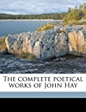 The Complete Poetical Works of John Hay, John Hay and Clarence Leonard Hay, 1176304801