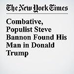 Combative, Populist Steve Bannon Found His Man in Donald Trump   Scott Shane