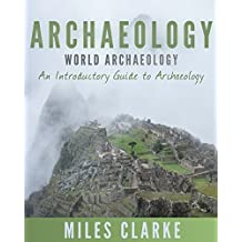 Archaeology: World Archaeology: An Introductory Guide to Archaeology (Archaeology, Archaeology and Land, Archaeology Mysteries, World Archaeology)