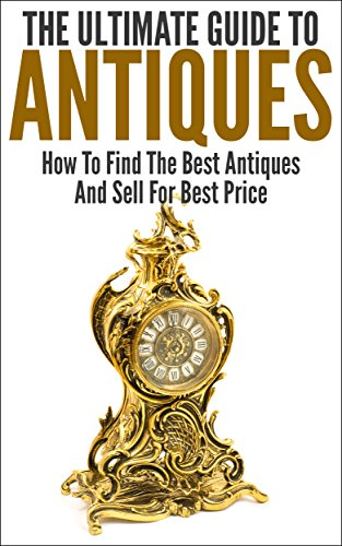 The Ultimate Guide To Antiques: How To Find The Best Antiques and Sell For Best Price (Wisest and Richest, Make Money, Antiquity, Selling Antique, Find Antiques) (Best Place To Sell Antiques)