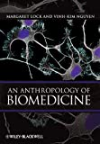 An Anthropology of Biomedicine, Margaret Lock and Vinh-Kim Nguyen, 1405110716