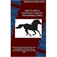 HOW TO HAVE A HOLISTICALLY HEALTHY PERFORMANCE HORSE: A Horse Vet's Program for Your Competition Horse to be as Successful at Age 20 as at Age Two