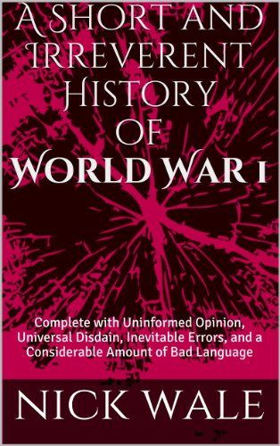 A Short and Irreverent History of  World War One:  Complete with  Uninformed Opinion,  Universal Disdain, Inevitable Errors, and a Considerable  Amount of Bad Language