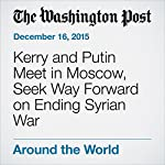 Kerry and Putin Meet in Moscow, Seek Way Forward on Ending Syrian War | Carol Morello,Andrew Roth