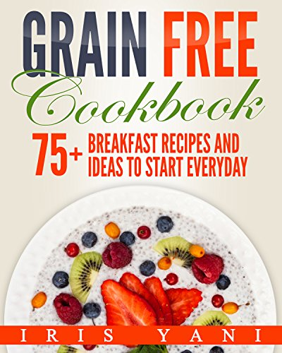 Grain Free Cookbook: 75+ Breakfast Recipes and Ideas to Start Everyday by Iris Yani