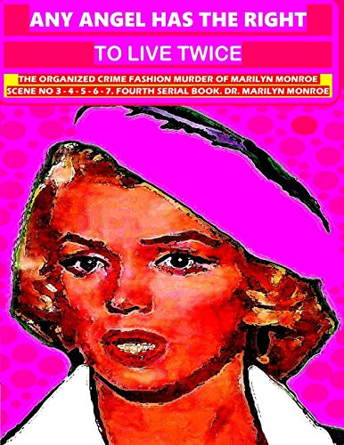 Any angel has the right to live twice: The organized crime fashion murder of Marilyn Monroe scene No 3 - 4 - 5 - 6 - 7. Fourth serial book. Dr. Marilyn Monroe (Volume 4) Dr. Marilyn Monroe