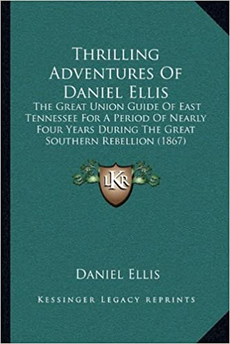 Thrilling Adventures Of Daniel Ellis: The Great Union Guide Of East Tennessee For A Period Of Nearly Four Years During The Great Southern Rebellion (1867)