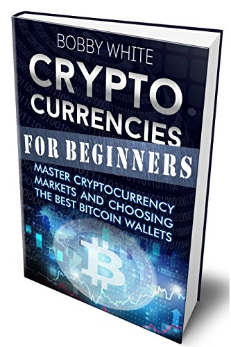Cryptocurrencies for Beginners: Master Cryptocurrency Markets and choosing the best Bitcoin wallets (Best Altcoins Right Now)