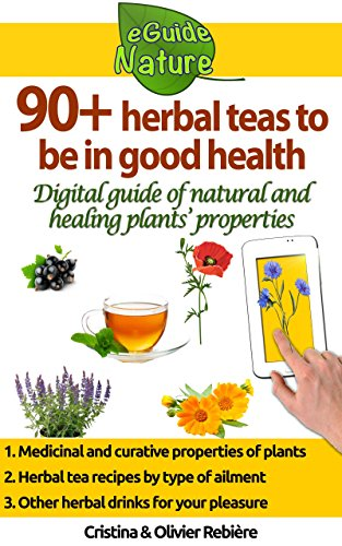 90+ herbal teas to be in good health: A small digital guide to learn the natural and healing properties of plants (eGuide Nature Book (Be Natural Supplements Nutrition Vitamins)