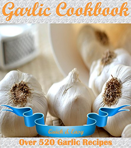 Garlic: The Quick and Easy Garlic Cookbook with 520 Garlic Recipes (garlic cookbook, garlic recipes, garlic, garlic recipe book) by [Fox, Jade]