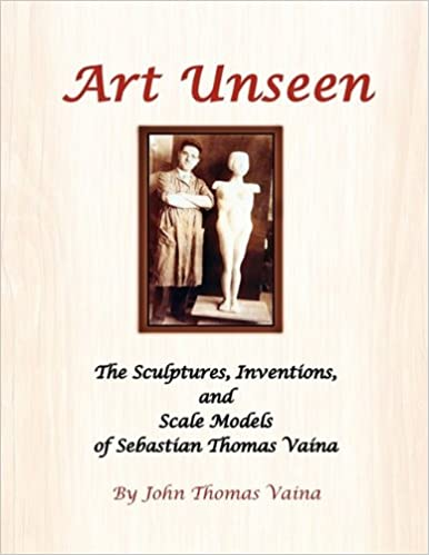 Art Unseen: The Sculptures, Inventions, and Scale Models of Sebastian Thomas Vaina