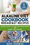 Alkaline Water Recipe Alkaline Diet Cookbook: Breakfast Recipes: Insanely Good Alkaline Plant-Based Recipes for Weight Loss & Healing (Alkaline Recipes, Plant Based Cookbook Book 1)
