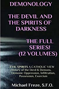 DEMONOLOGY THE DEVIL AND THE SPIRITS OF DARKNESS Expanded!: EVIL SPIRITS A Catholic View (The Demonology Series) (Volume 5)