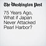 75 Years Ago, What if Japan Never Attacked Pearl Harbor? | Ishaan Tharoor