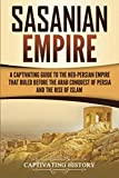 Sasanian Empire: A Captivating Guide to the Neo-Persian Empire that Ruled Before the Arab Conquest of Persia and the Rise of Islam