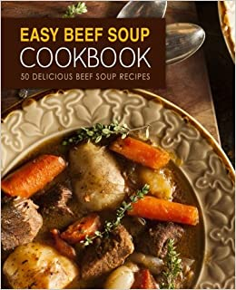 Easy Beef Soup Cookbook: 50 Delicious Beef Soup Recipes