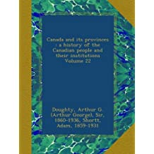 Canada and its provinces : a history of the Canadian people and their institutions Volume 22