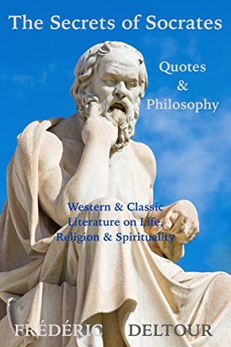 The Secrets of Socrates Quotes & Philosophy: Western & Classic Literature on Life, Religion & Spirituality (Buddhism, Religion & Spirituality, Literature & Fiction, Philosophy, Classics & Zen Book 1)