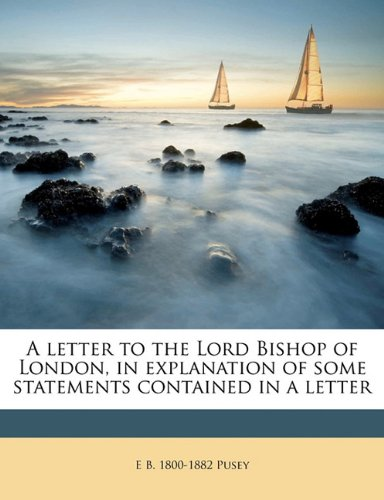 Read Online A letter to the Lord Bishop of London, in explanation of some statements contained in a letter PDF