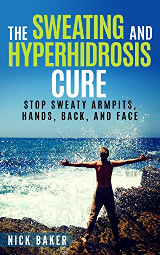 The Sweating and Hyperhidrosis Cure: Stop Sweaty Armpits, Hands, Back, and Face (Stop Sweating For Good and Get Your Life Back Book 1) (The Best Deodorant For Sweaty Armpits)