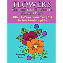 Flower Coloring Book For Seniors In Large Print: 40 Easy And Simple Flowers Coloring Book For Senior Adults In Large Print