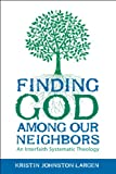 Finding God among Our Neighbors : An Interfaith Systematic Theology, Largen, Kristin Johnston, 0800699335