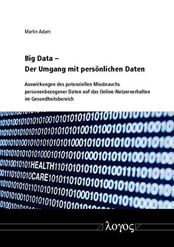 Big Data - Der Umgang mit persönlichen Daten: Auswirkungen des potenziellen Missbrauchs personenbezogener Daten auf das Online-Nutzerverhalten im Gesundheitsbereich