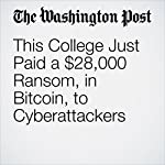 This College Just Paid a $28,000 Ransom, in Bitcoin, to Cyberattackers | Nick Anderson