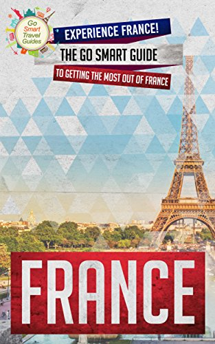 France: Experience France! The Go Smart Guide To Getting The Most Out Of France (Going to France? Get this Guide First!) (English Edition)