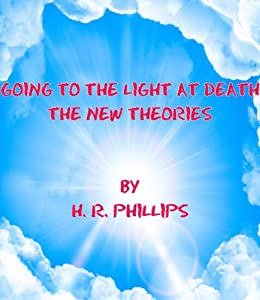 Going To The Light At Death - The New Theories (The Heavy Stuff Book 3) by [Phillips, H. R. ]