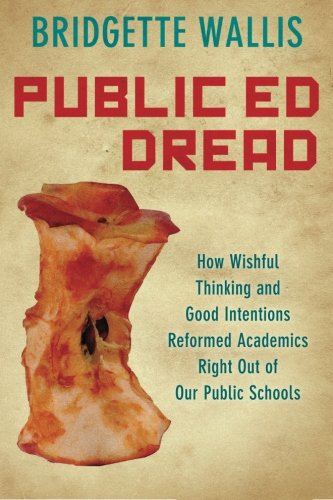 Public Ed Dread: How Wishful Thinking and Good Intentions Reformed Academics Right Out of Our Public Schools PDF
