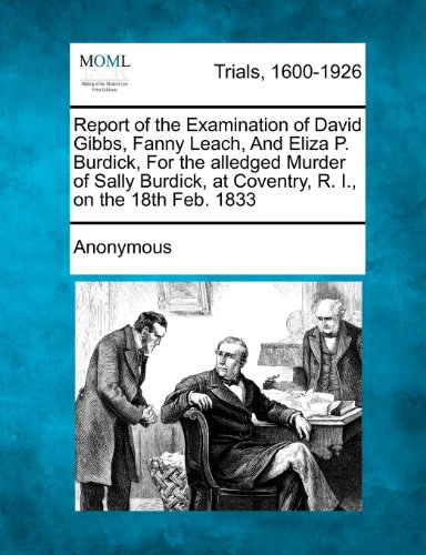 Report of the Examination of David Gibbs, Fanny Leach, And Eliza P. Burdick, For the alledged Murder of Sally Burdick, at Coventry, R. I., on the 18th Feb. 1833