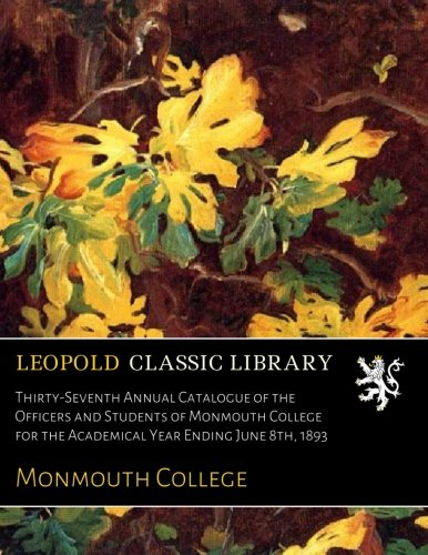 Thirty-Seventh Annual Catalogue of the Officers and Students of Monmouth College for the Academical Year Ending June 8th, 1893 ebook