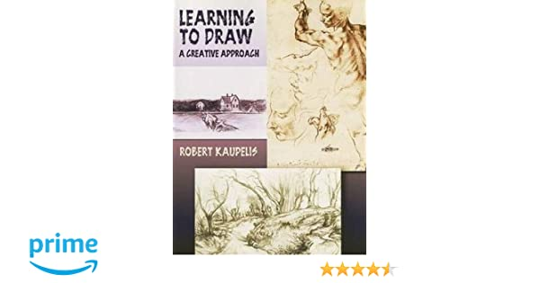 Learning To Draw A Creative Approach Dover Art Instruction Robert Kaupelis 9780486447865 Amazon Books