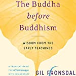 The Buddha Before Buddhism: Wisdom from the Early Teachings   Gil Fronsdal