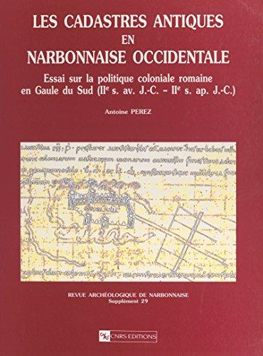 Antique Apr - Les cadastres antiques en Narbonnaise occidentale: Essai sur la politique coloniale romaine en Gaule du Sud (2e s. av. J.-C.-2e s. apr. J.-C.) (French Edition)