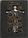 Story of the world's worship;: A complete, graphic and comparative history of the many strange beliefs, superstitious practices, domestic ... from the birth of man to the present day,