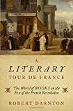 "Robert Darnton, ""A Literary Tour de France: The World of Books on the Eve of the French Revolution"" (Oxford UP, 2018)"