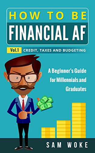 How To Be Financial AF: A Beginner's Guide for Millennials & Graduates Vol. 1: Credit, Taxes and Budgeting