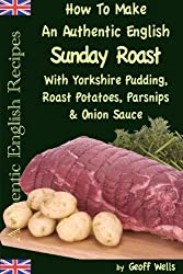 How To Make An Authentic English Sunday Roast With Yorkshire Pudding, Roast Potatoes, Parsnips & Onion Sauce (Authentic English Recipes Book 5) (English Edition)
