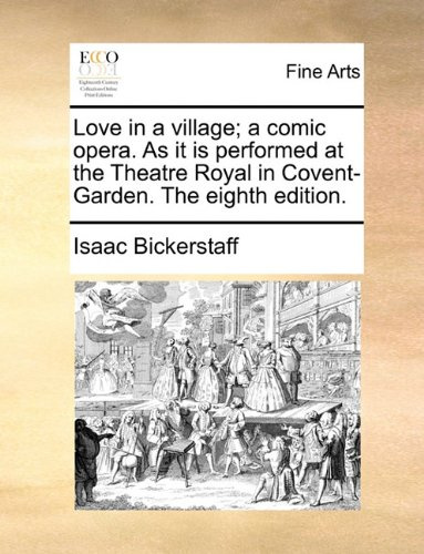 Love in a village; a comic opera. As it is performed at the Theatre Royal in Covent-Garden. The eighth edition.