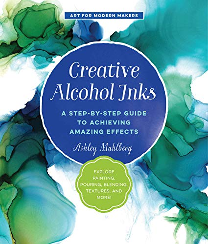Creative Alcohol Inks: A Step-by-Step Guide to Achieving Amazing Effects--Explore Painting, Pouring, Blending, Textures, and More! (Art for Modern Makers) ()
