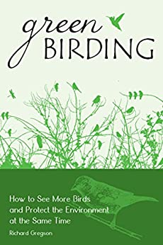 Green Birding: How to See More Birds and Protect the Environment at the Same Time by [Gregson, Richard]