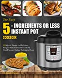 Instant Pot Cookbook: The Easy 5-Ingredients Or Less Instant Pot Cookbook- 101 Quick, Simple And Delicious Recipes Made For Your Instant Pot High ... Cooking) (Easy Instant Pot Cooking Method)