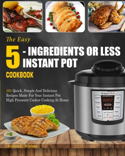 Price comparison product image Instant Pot Cookbook: The Easy 5-Ingredients Or Less Instant Pot Cookbook- 101 Quick, Simple And Delicious Recipes Made For Your Instant Pot High ... Cooking) (Easy Instant Pot Cooking Method)