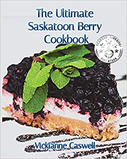 The Ultimate Saskatoon Berry Cookbook: Vickianne Caswell, 4