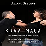 Krav Maga: Easy and Quick Guide to Self-Defense: Improve Your Technique and Become Fearless to the Real World Violence | Adam Siboni