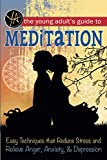 The Young Adult's Guide to Meditation Easy Techniques that Reduce Stress and Relieve Anger, Anxiety & Depression
