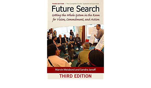 Future Search: Getting the Whole System in the Room for Vision, Commitment, and Action