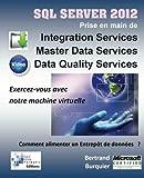 Sql Server 2012. Prise en main de Integration Services, Master Data Services, Data Quality services: Comment alimenter un entrepot de donnees ?